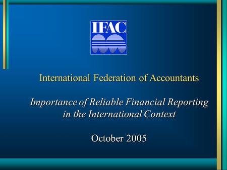 International Federation of Accountants Importance of Reliable Financial Reporting in the International Context October 2005.
