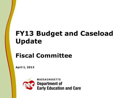 FY13 Budget and Caseload Update Fiscal Committee April 1, 2013.