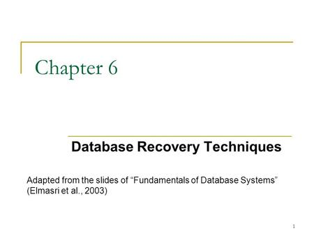 "1 Chapter 6 Database Recovery Techniques Adapted from the slides of ""Fundamentals of Database Systems"" (Elmasri et al., 2003)"