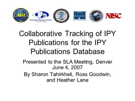 Collaborative Tracking of IPY Publications for the IPY Publications Database Presented to the SLA Meeting, Denver June 4, 2007 By Sharon Tahirkheli, Ross.