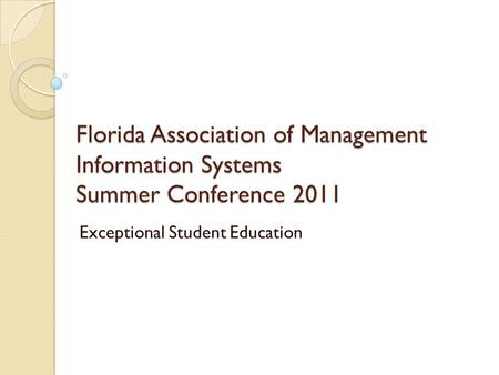 Florida Association of Management Information Systems Summer Conference 2011 Exceptional Student Education.