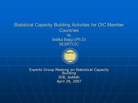 Statistical Capacity Building Activities for OIC Member Countries by Sıdıka Başçı (Ph.D) SESRTCIC Experts Group Meeting on Statistical Capacity Building.