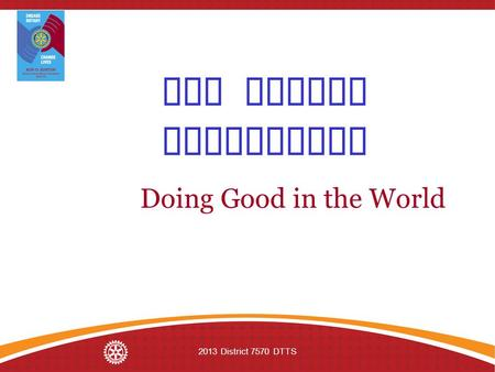 2013 District 7570 DTTS The Rotary Foundation Doing Good in the World.