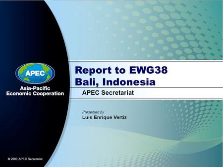 Report to EWG38 Bali, Indonesia APEC Secretariat Presented by Luis Enrique Vertiz © 2009 APEC Secretariat.