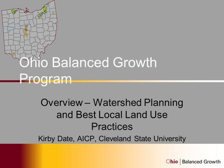 Ohio Balanced Growth Program Overview – Watershed Planning and Best Local Land Use Practices Kirby Date, AICP, Cleveland State University.