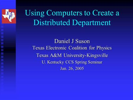 Using Computers to Create a Distributed Department Daniel J Suson Texas Electronic Coalition for Physics Texas A&M University-Kingsville U. Kentucky CCS.