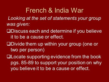 French & India War Looking at the set of statements your group was given:  Discuss each and determine if you believe it to be a cause or effect.  Divide.
