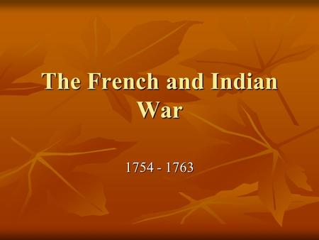 "The French and Indian War 1754 - 1763. The French and English Collide The ""French and Indian War"", the colonial part of the ""Seven Years War"" that ravaged."