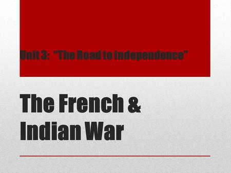 "Unit 3: ""The Road to Independence"" The French & Indian War."