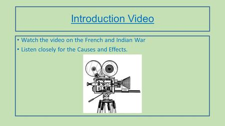 Introduction Video Watch the video on the French and Indian War Listen closely for the Causes and Effects.