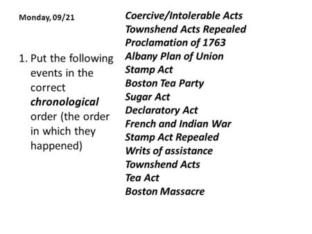 Monday, 09/21 Coercive/Intolerable Acts Townshend Acts Repealed Proclamation of 1763 Albany Plan of Union Stamp Act Boston Tea Party Sugar Act Declaratory.
