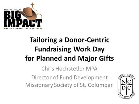 Tailoring a Donor-Centric Fundraising Work Day for Planned and Major Gifts Chris Hochstetler MPA Director of Fund Development Missionary Society of St.