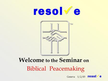 Geneva 1/2/03 Welcome to the Seminar on Biblical Peacemaking.