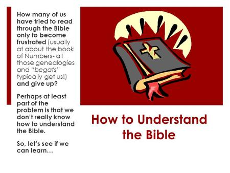 How to Understand the Bible How many of us have tried to read through the Bible only to become frustrated (usually at about the book of Numbers- all those.