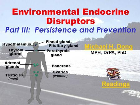 Michael H. Dong MPH, DrPA, PhD Readings Environmental Endocrine Disruptors Part III: Persistence and Prevention Ovaries (women) Testicles (men) Pancreas.