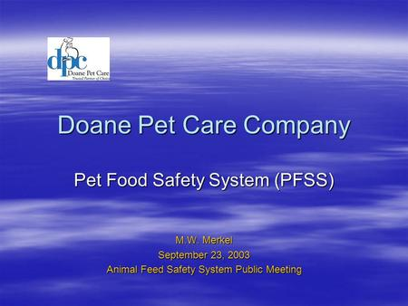 Doane Pet Care Company Pet Food Safety System (PFSS) M.W. Merkel September 23, 2003 Animal Feed Safety System Public Meeting.