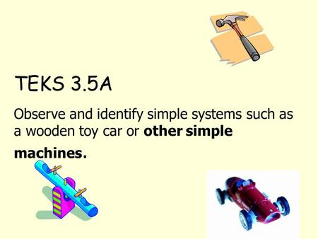 TEKS 3.5A Observe and identify simple systems such as a wooden toy car or other simple machines.