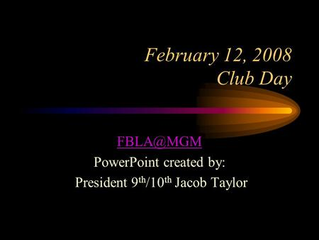 February 12, 2008 Club Day PowerPoint created by: President 9 th /10 th Jacob Taylor.