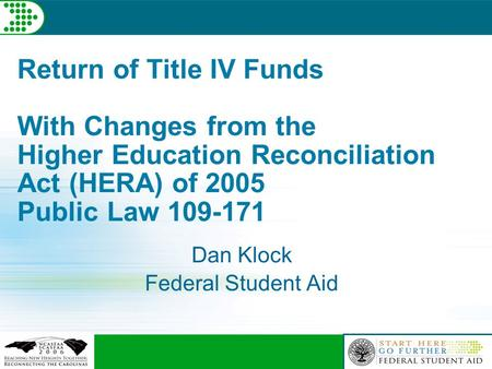 Return of Title IV Funds With Changes from the Higher Education Reconciliation Act (HERA) of 2005 Public Law 109-171 Dan Klock Federal Student Aid.