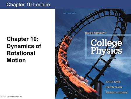 Chapter 10 Lecture Chapter 10: Dynamics of Rotational Motion © 2016 Pearson Education, Inc.