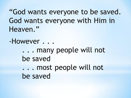 """God wants everyone to be saved. God wants everyone with Him in Heaven."" -However...... many people will not be saved... most people will not be saved."