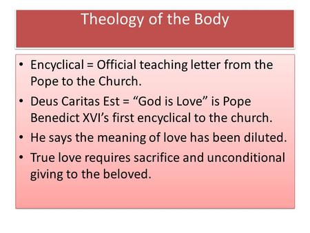 "Theology of the Body Encyclical = Official teaching letter from the Pope to the Church. Deus Caritas Est = ""God is Love"" is Pope Benedict XVI's first encyclical."