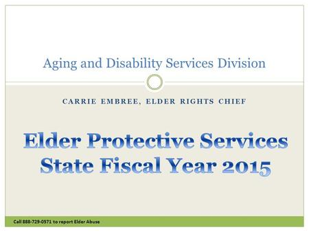 CARRIE EMBREE, ELDER RIGHTS CHIEF Call 888-729-0571 to report Elder Abuse Aging and Disability Services Division.
