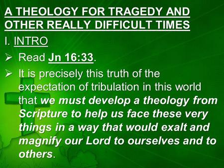 A THEOLOGY FOR TRAGEDY AND OTHER REALLY DIFFICULT TIMES I. INTRO  Read Jn 16:33.  It is precisely this truth of the expectation of tribulation in this.