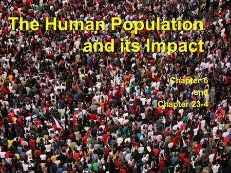 The Human Population and its Impact Chapter 6 and Chapter 23-4.