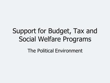 Support for Budget, Tax and Social Welfare Programs The Political Environment.