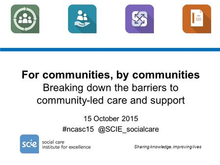 Sharing knowledge, improving lives For communities, by communities Breaking down the barriers to community-led care and support 15 October 2015 #ncasc15.