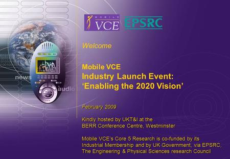 Www.mobilevce.com © 2009 Mobile VCE Welcome Mobile VCE Industry Launch Event: 'Enabling the 2020 Vision' February 2009 Kindly hosted by UKT&I at the BERR.