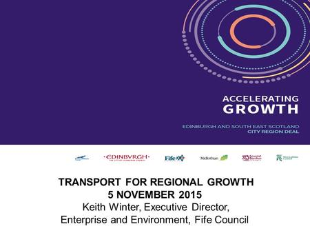 Enterprise & Environment Directorate TRANSPORT FOR REGIONAL GROWTH 5 NOVEMBER 2015 Keith Winter, Executive Director, Enterprise and Environment, Fife Council.