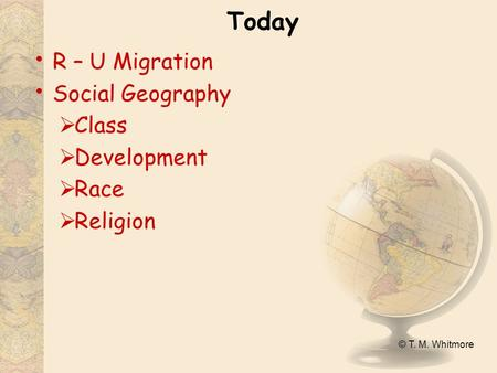 © T. M. Whitmore Today R – U Migration Social Geography  Class  Development  Race  Religion.