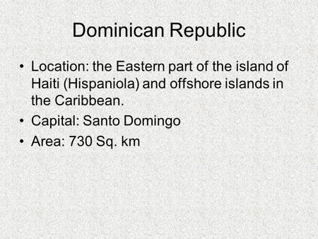 Dominican Republic Location: the Eastern part of the island of Haiti (Hispaniola) and offshore islands in the Caribbean.  Capital: Santo Domingo Area: