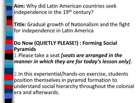 Aim: Why did Latin American countries seek independence in the 19 th century? Title: Gradual growth of Nationalism and the fight for independence in Latin.