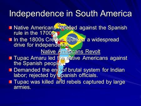 Independence in South America Native Americans rebelled against the Spanish rule in the 1700s. In the 1800s Creoles sparked a widespread drive for independence.