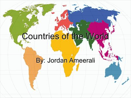 Jordan Ameerali 1 Countries of the World By: Jordan Ameerali.