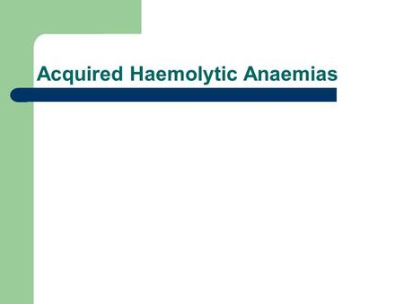 Acquired Haemolytic Anaemias. Haemolytic conditions are those in which: erythrocyte construction industry is healthy (usually) red cells produced have.