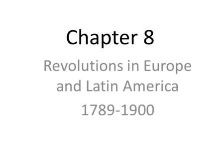 Chapter 8 Revolutions in Europe and Latin America 1789-1900.