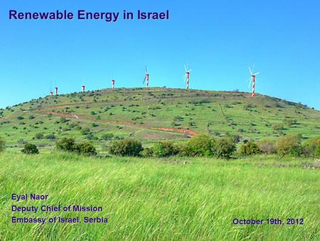Renewable Energy in Israel Eyal Naor Deputy Chief of Mission Embassy of Israel, Serbia October 19th, 2012.