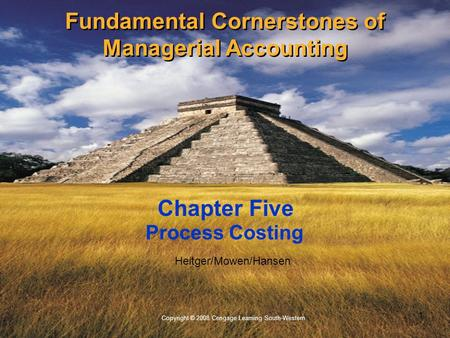 1 Copyright © 2008 Cengage Learning South-Western. Heitger/Mowen/Hansen Process Costing Chapter Five Fundamental Cornerstones of Managerial Accounting.