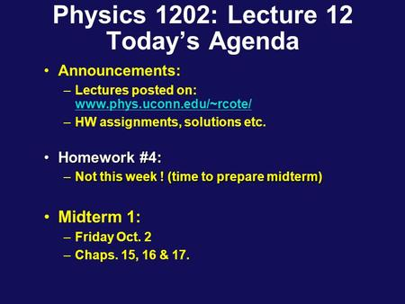 Physics 1202: Lecture 12 Today's Agenda Announcements: –Lectures posted on: www.phys.uconn.edu/~rcote/ www.phys.uconn.edu/~rcote/ –HW assignments, solutions.