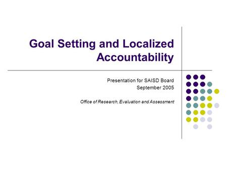 Goal Setting and Localized Accountability Presentation for SAISD Board September 2005 Office of Research, Evaluation and Assessment.