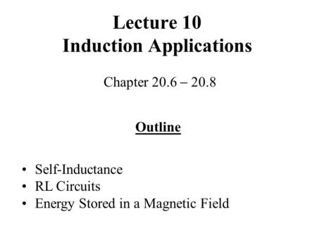Lecture 10 Induction Applications Chapter 20.6  20.8 Outline Self-Inductance RL Circuits Energy Stored in a Magnetic Field.
