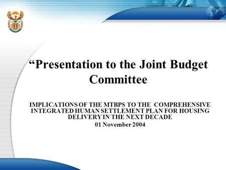 """Presentation to the Joint Budget Committee IMPLICATIONS OF THE MTBPS TO THE COMPREHENSIVE INTEGRATED HUMAN SETTLEMENT PLAN FOR HOUSING DELIVERY IN THE."