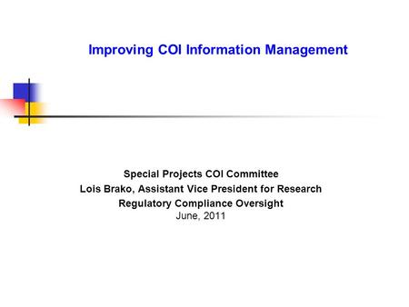 Improving COI Information Management Special Projects COI Committee Lois Brako, Assistant Vice President for Research Regulatory Compliance Oversight June,
