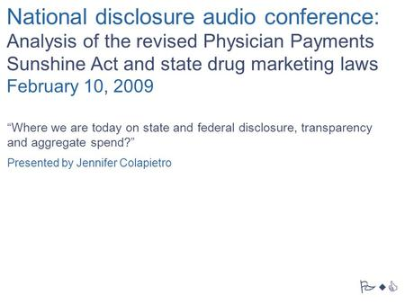 "PwC National disclosure audio conference: Analysis of the revised Physician Payments Sunshine Act and state drug marketing laws February 10, 2009 ""Where."