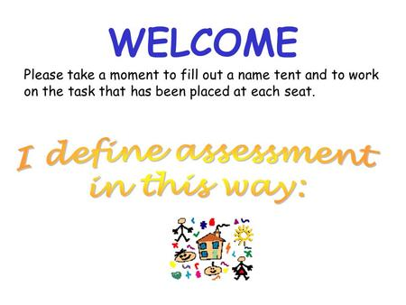WELCOME Please take a moment to fill out a name tent and to work on the task that has been placed at each seat.