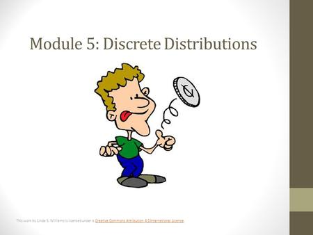 Module 5: Discrete Distributions This work by Linda S. Williams is licensed under a Creative Commons Attribution 4.0 International License.Creative Commons.